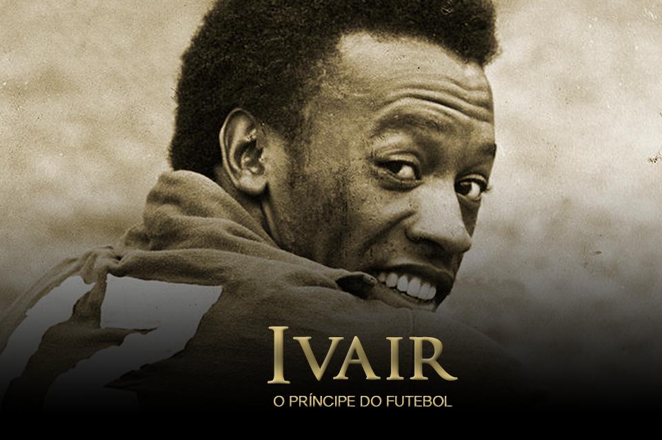 IVAIR - O PRÍNCIPE DO FUTEBOL